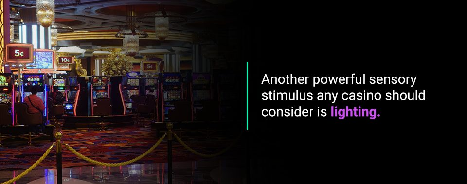 Another powerful sensory stimulus any casino should consider islighting.